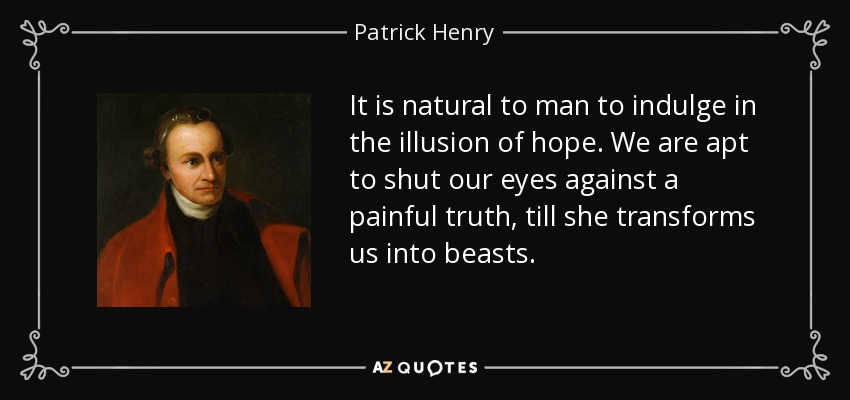 It is natural to man to indulge in the illusion of hope. We are apt to shut our eyes against a painful truth, till she transforms us into beasts. - Patrick Henry