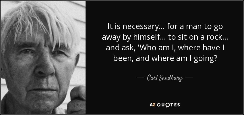 It is necessary ... for a man to go away by himself ... to sit on a rock ... and ask, 'Who am I, where have I been, and where am I going? - Carl Sandburg