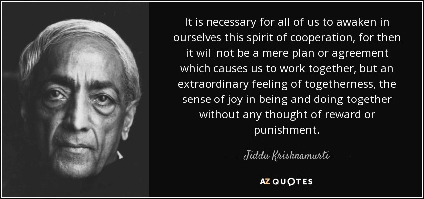 It is necessary for all of us to awaken in ourselves this spirit of cooperation, for then it will not be a mere plan or agreement which causes us to work together, but an extraordinary feeling of togetherness, the sense of joy in being and doing together without any thought of reward or punishment. - Jiddu Krishnamurti
