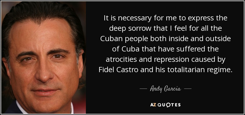 It is necessary for me to express the deep sorrow that I feel for all the Cuban people both inside and outside of Cuba that have suffered the atrocities and repression caused by Fidel Castro and his totalitarian regime. - Andy Garcia