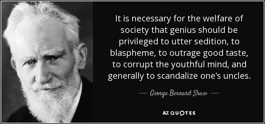 It is necessary for the welfare of society that genius should be privileged to utter sedition, to blaspheme, to outrage good taste, to corrupt the youthful mind, and generally to scandalize one's uncles. - George Bernard Shaw