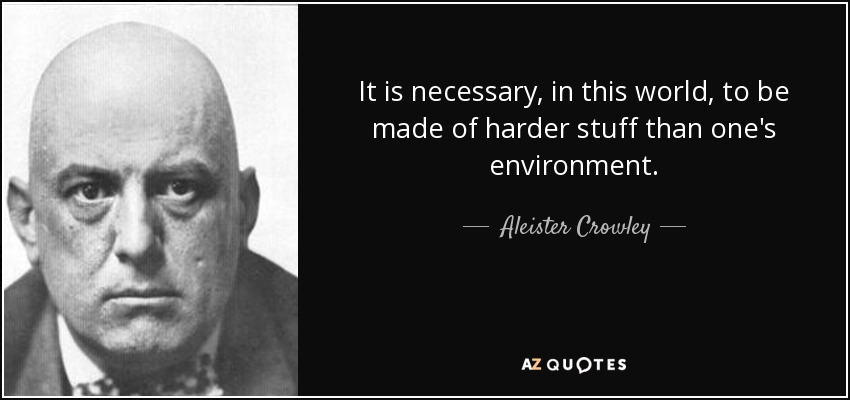 It is necessary, in this world, to be made of harder stuff than one's environment. - Aleister Crowley