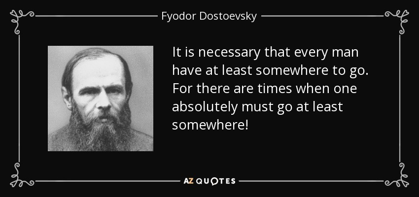 It is necessary that every man have at least somewhere to go. For there are times when one absolutely must go at least somewhere! - Fyodor Dostoevsky