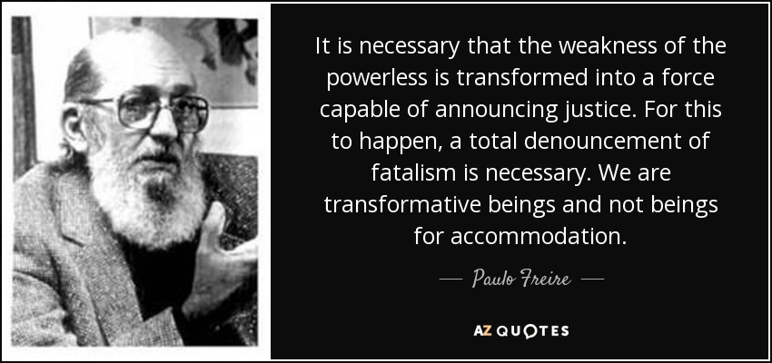 It is necessary that the weakness of the powerless is transformed into a force capable of announcing justice. For this to happen, a total denouncement of fatalism is necessary. We are transformative beings and not beings for accommodation. - Paulo Freire