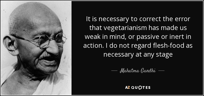 It is necessary to correct the error that vegetarianism has made us weak in mind, or passive or inert in action. I do not regard flesh-food as necessary at any stage - Mahatma Gandhi