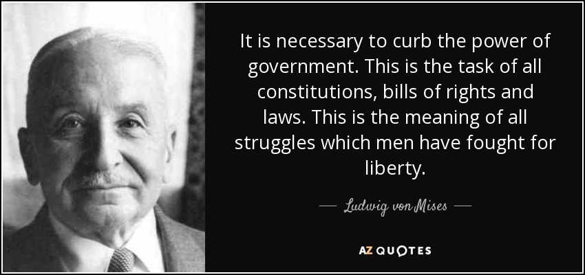 It is necessary to curb the power of government. This is the task of all constitutions, bills of rights and laws. This is the meaning of all struggles which men have fought for liberty. - Ludwig von Mises