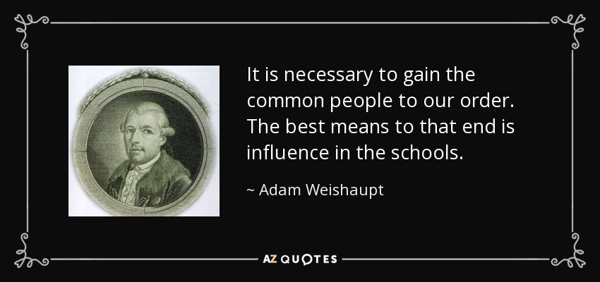 It is necessary to gain the common people to our order. The best means to that end is influence in the schools. - Adam Weishaupt