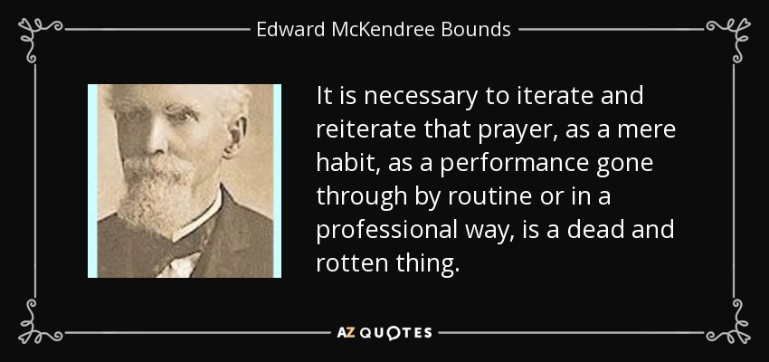 It is necessary to iterate and reiterate that prayer, as a mere habit, as a performance gone through by routine or in a professional way, is a dead and rotten thing. - Edward McKendree Bounds