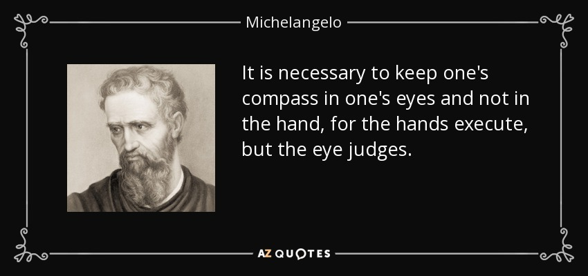 It is necessary to keep one's compass in one's eyes and not in the hand, for the hands execute, but the eye judges. - Michelangelo