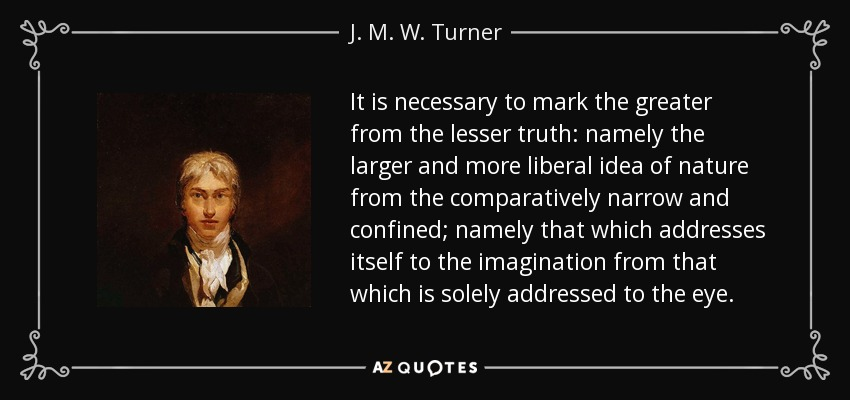 It is necessary to mark the greater from the lesser truth: namely the larger and more liberal idea of nature from the comparatively narrow and confined; namely that which addresses itself to the imagination from that which is solely addressed to the eye. - J. M. W. Turner