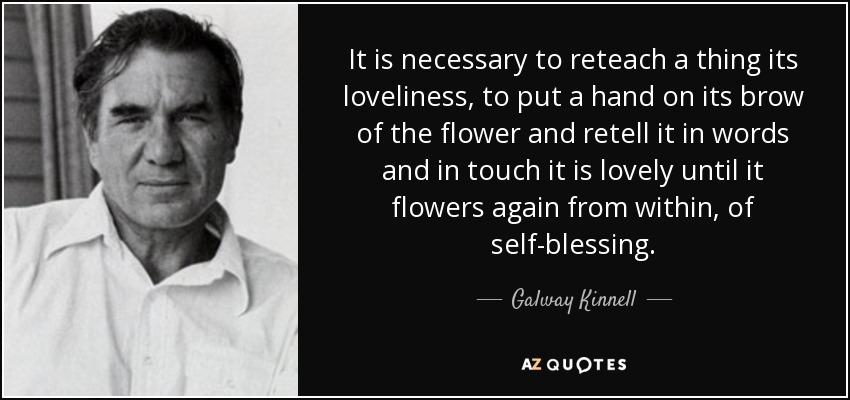 It is necessary to reteach a thing its loveliness, to put a hand on its brow of the flower and retell it in words and in touch it is lovely until it flowers again from within, of self-blessing. - Galway Kinnell