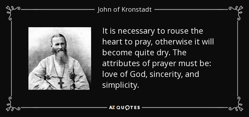 It is necessary to rouse the heart to pray, otherwise it will become quite dry. The attributes of prayer must be: love of God, sincerity, and simplicity. - John of Kronstadt