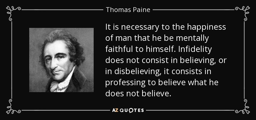 It is necessary to the happiness of man that he be mentally faithful to himself. Infidelity does not consist in believing, or in disbelieving, it consists in professing to believe what he does not believe. - Thomas Paine