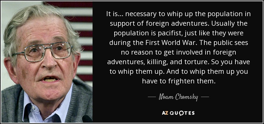 It is ... necessary to whip up the population in support of foreign adventures. Usually the population is pacifist, just like they were during the First World War. The public sees no reason to get involved in foreign adventures, killing, and torture. So you have to whip them up. And to whip them up you have to frighten them. - Noam Chomsky