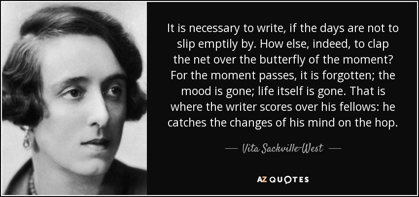 It is necessary to write, if the days are not to slip emptily by. How else, indeed, to clap the net over the butterfly of the moment? For the moment passes, it is forgotten; the mood is gone; life itself is gone. That is where the writer scores over his fellows: he catches the changes of his mind on the hop. - Vita Sackville-West