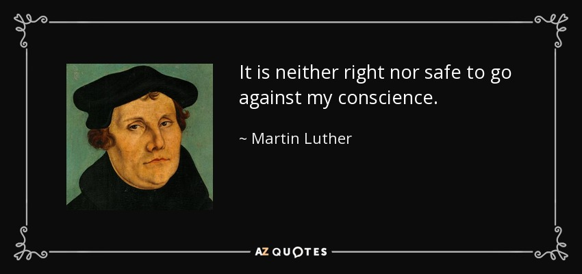 It is neither right nor safe to go against my conscience. - Martin Luther