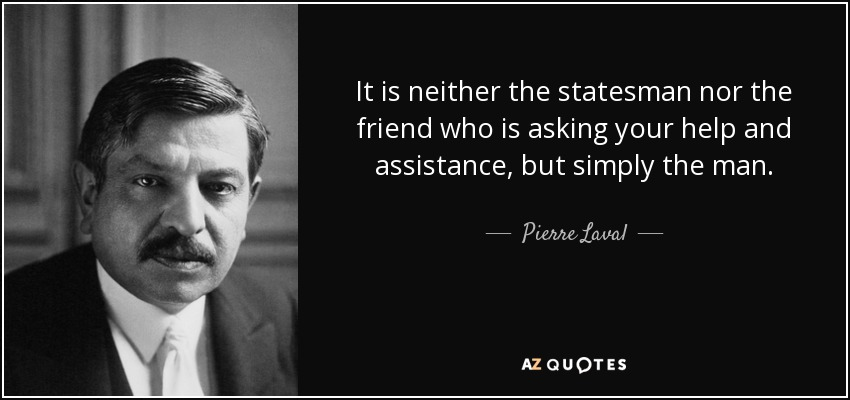 Pierre Laval Quote It Is Neither The Statesman Nor The Friend Who Is