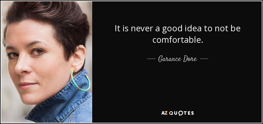 It is never a good idea to not be comfortable. - Garance Dore