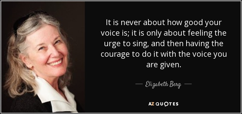 It is never about how good your voice is; it is only about feeling the urge to sing, and then having the courage to do it with the voice you are given. - Elizabeth Berg