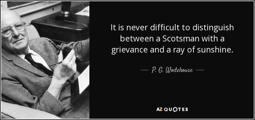 It is never difficult to distinguish between a Scotsman with a grievance and a ray of sunshine. - P. G. Wodehouse