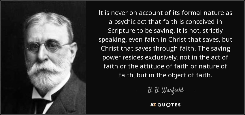 It is never on account of its formal nature as a psychic act that faith is conceived in Scripture to be saving. It is not, strictly speaking, even faith in Christ that saves, but Christ that saves through faith. The saving power resides exclusively, not in the act of faith or the attitude of faith or nature of faith, but in the object of faith. - B. B. Warfield