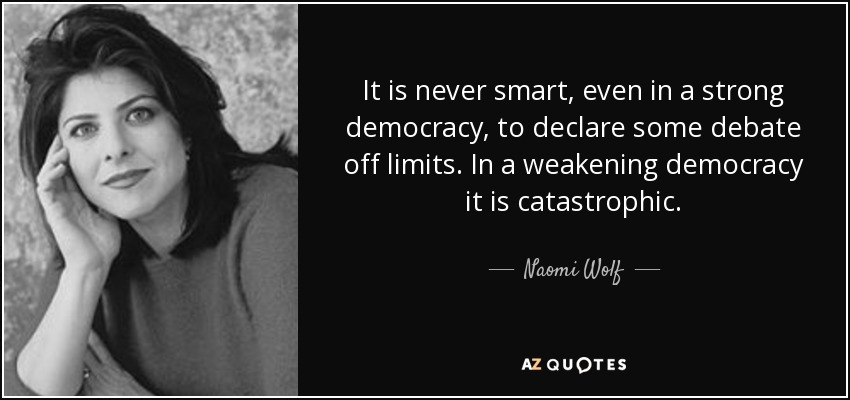 It is never smart, even in a strong democracy, to declare some debate off limits. In a weakening democracy it is catastrophic. - Naomi Wolf