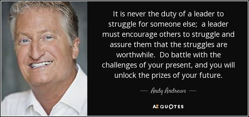 It is never the duty of a leader to struggle for someone else; a leader must encourage others to struggle and assure them that the struggles are worthwhile. Do battle with the challenges of your present, and you will unlock the prizes of your future. - Andy Andrews