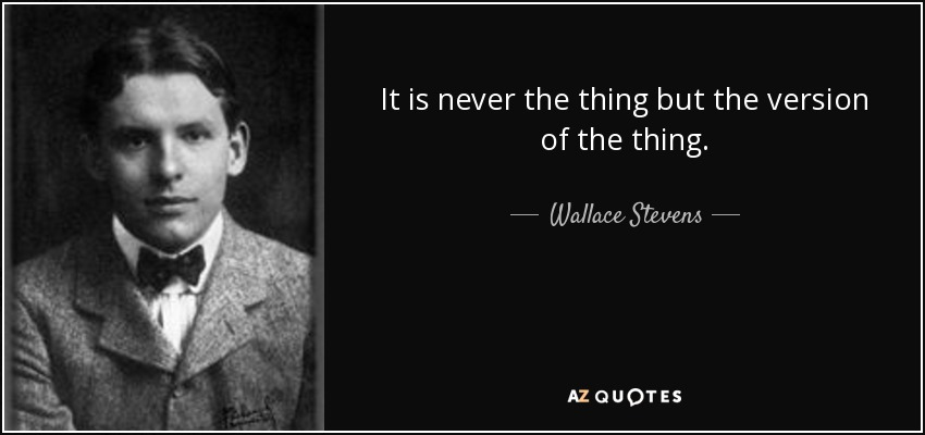 It is never the thing but the version of the thing. - Wallace Stevens