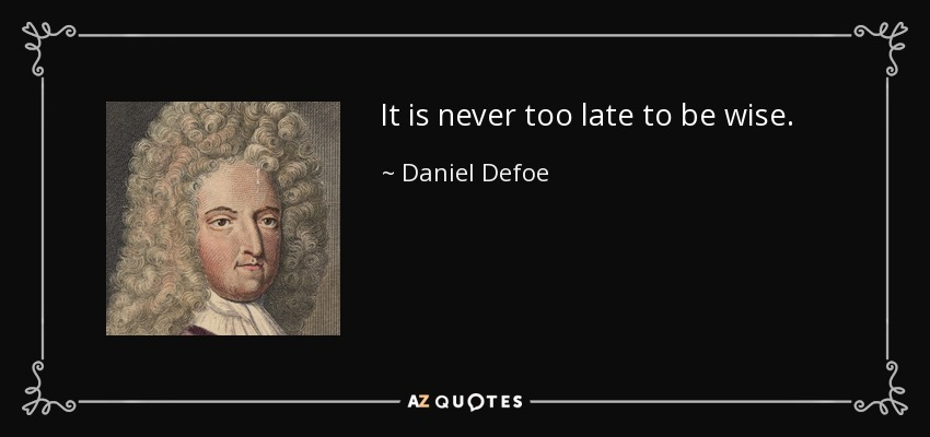 It is never too late to be wise. - Daniel Defoe