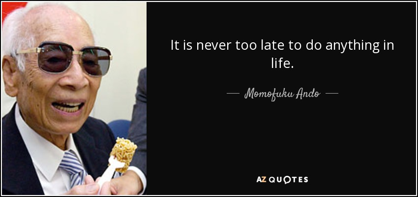 It is never too late to do anything in life. - Momofuku Ando