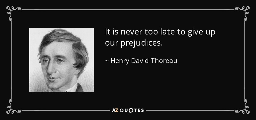 It is never too late to give up our prejudices. - Henry David Thoreau