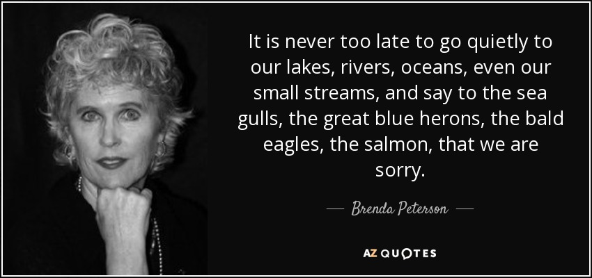 It is never too late to go quietly to our lakes, rivers, oceans, even our small streams, and say to the sea gulls, the great blue herons, the bald eagles, the salmon, that we are sorry. - Brenda Peterson