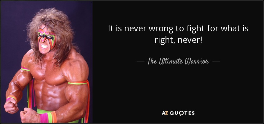 It is never wrong to fight for what is right, never! - The Ultimate Warrior