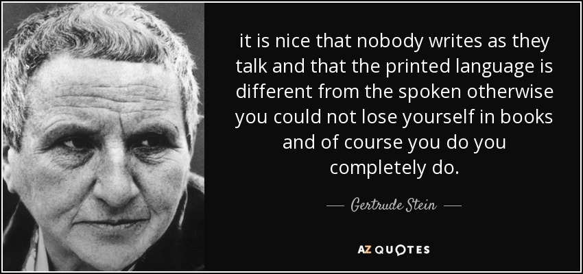 it is nice that nobody writes as they talk and that the printed language is different from the spoken otherwise you could not lose yourself in books and of course you do you completely do. - Gertrude Stein