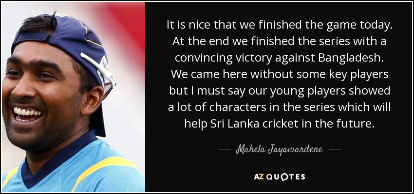 It is nice that we finished the game today. At the end we finished the series with a convincing victory against Bangladesh. We came here without some key players but I must say our young players showed a lot of characters in the series which will help Sri Lanka cricket in the future. - Mahela Jayawardene