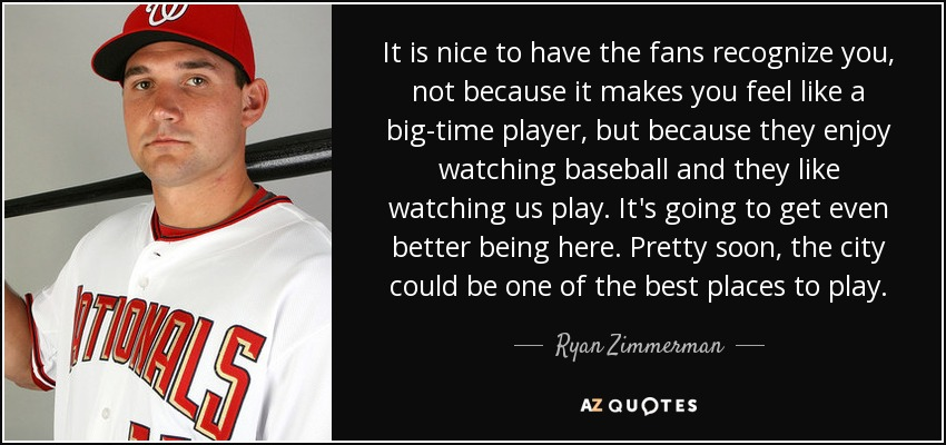 It is nice to have the fans recognize you, not because it makes you feel like a big-time player, but because they enjoy watching baseball and they like watching us play. It's going to get even better being here. Pretty soon, the city could be one of the best places to play. - Ryan Zimmerman