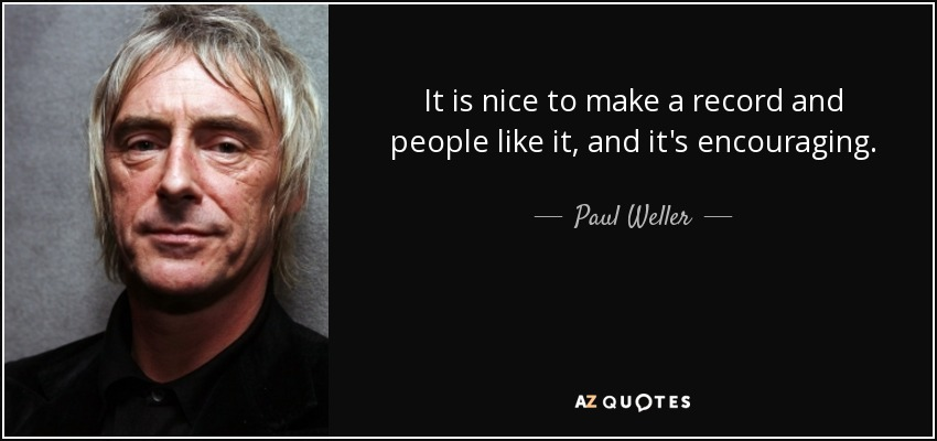 It is nice to make a record and people like it, and it's encouraging. - Paul Weller