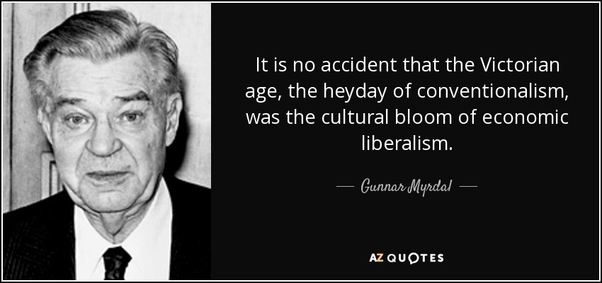 It is no accident that the Victorian age, the heyday of conventionalism, was the cultural bloom of economic liberalism. - Gunnar Myrdal