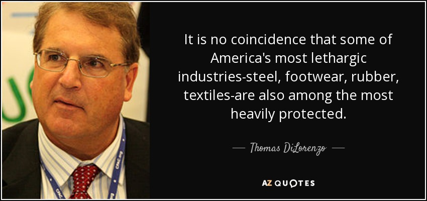 It is no coincidence that some of America's most lethargic industries-steel, footwear, rubber, textiles-are also among the most heavily protected. - Thomas DiLorenzo