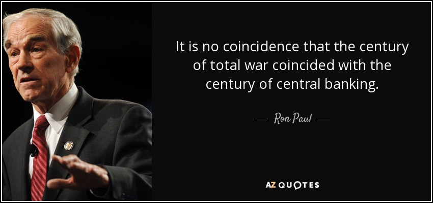 It is no coincidence that the century of total war coincided with the century of central banking. - Ron Paul