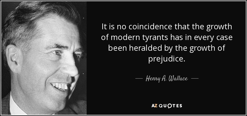 It is no coincidence that the growth of modern tyrants has in every case been heralded by the growth of prejudice. - Henry A. Wallace