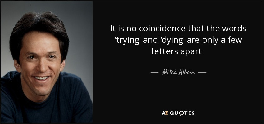 It is no coincidence that the words 'trying' and 'dying' are only a few letters apart. - Mitch Albom
