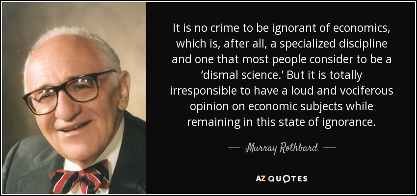It is no crime to be ignorant of economics, which is, after all, a specialized discipline and one that most people consider to be a 'dismal science.' But it is totally irresponsible to have a loud and vociferous opinion on economic subjects while remaining in this state of ignorance. - Murray Rothbard