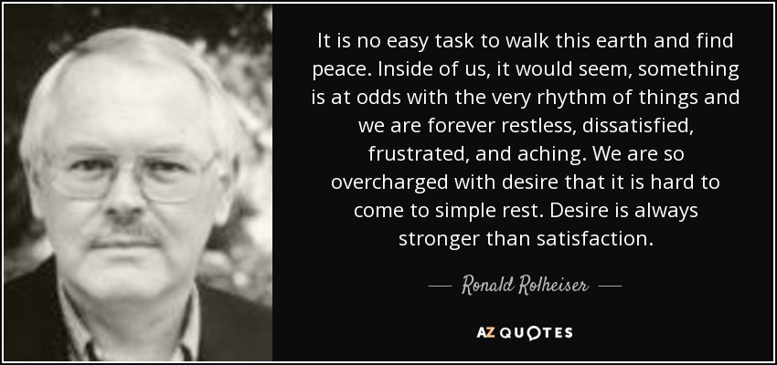 It is no easy task to walk this earth and find peace. Inside of us, it would seem, something is at odds with the very rhythm of things and we are forever restless, dissatisfied, frustrated, and aching. We are so overcharged with desire that it is hard to come to simple rest. Desire is always stronger than satisfaction. - Ronald Rolheiser