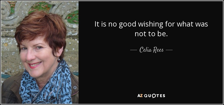 It is no good wishing for what was not to be. - Celia Rees
