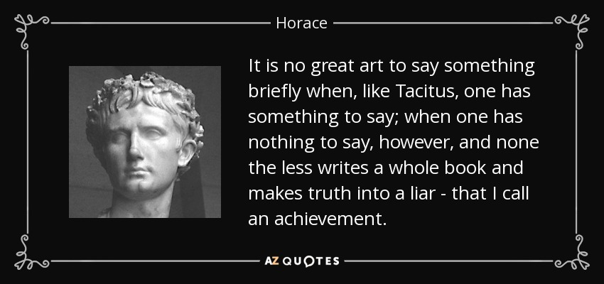 It is no great art to say something briefly when, like Tacitus, one has something to say; when one has nothing to say, however, and none the less writes a whole book and makes truth into a liar - that I call an achievement. - Horace