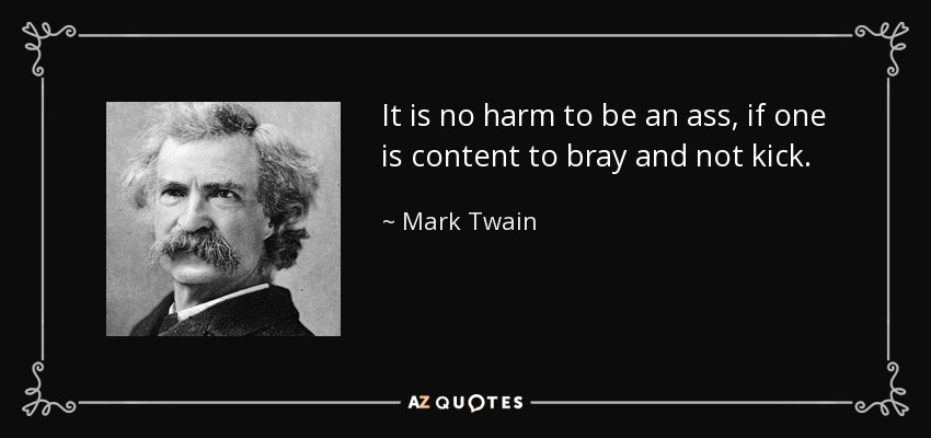 It is no harm to be an ass, if one is content to bray and not kick. - Mark Twain