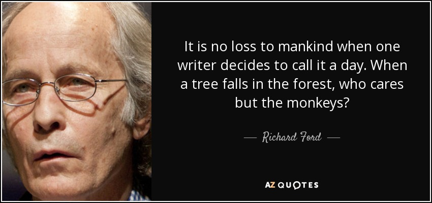 It is no loss to mankind when one writer decides to call it a day. When a tree falls in the forest, who cares but the monkeys? - Richard Ford