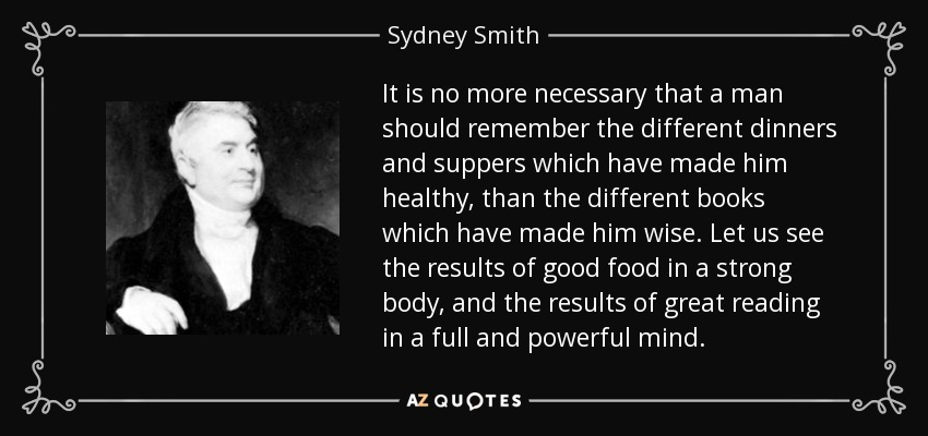 It is no more necessary that a man should remember the different dinners and suppers which have made him healthy, than the different books which have made him wise. Let us see the results of good food in a strong body, and the results of great reading in a full and powerful mind. - Sydney Smith