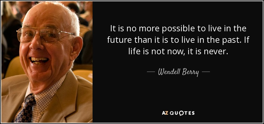It is no more possible to live in the future than it is to live in the past. If life is not now, it is never. - Wendell Berry